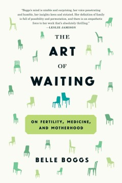 The art of waiting : on fertility, medicine, and motherhood - Belle Boggs