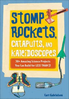 Stomp rockets, catapults, and kaleidoscopes : 30+ amazing science projects you can build for less than $1  (Ages 8-12) - Curt Gabrielson