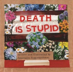 Death is stupid  / written and illustrated by Anastasia Higginbotham - Anastasia Higginbotham