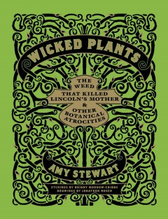 Wicked plants : the weed that killed Lincoln's mother & other botanical atrocities - Amy Stewart