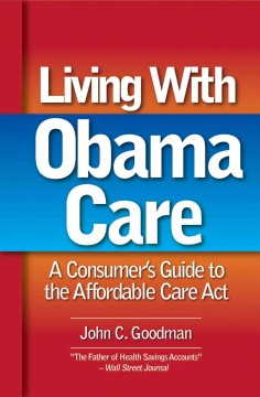 Living with Obamacare : a consumer's guide - John C Goodman