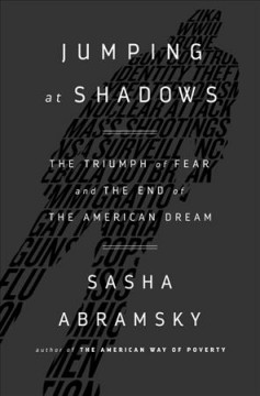 Jumping at Shadows : The Triumph of Fear and the End of the American Dream - Sasha Abramsky