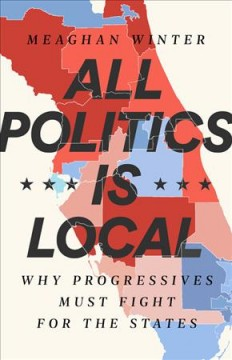 All Politics Is Local : Why Progressives Must Fight for the States - Meaghan Winter