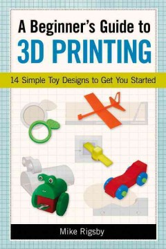 Beginner's Guide to 3D Printing : 14 Simple Toy Designs to Get You Started - Mike Rigsby