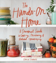 The hands-on home : a seasonal guide to cooking, preserving & natural homekeeping  - Erica Strauss