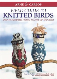 Arne & Carlos Field Guide to Knitted Birds : Over 40 Handmade Projects to Liven Up Your Roost - Carlos; Nerjordet Zachrison