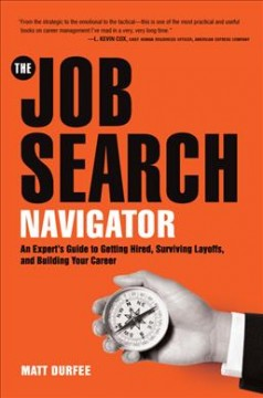 Job Search Navigator : An Expert's Guide to Getting Hired, Surviving Layoffs, and Building Your Career - Matt Durfee