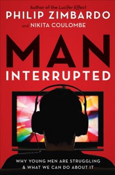 Man, interrupted : why young men are struggling and what we can do about it - Philip G Zimbardo