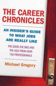 The career chronicles : an insider's guide to what jobs are really like : the good, the bad, and the ugly from over 750 professionals - Michael (Michael G.) Gregory