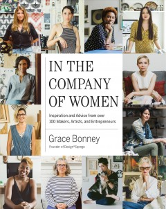 In the company of women : inspiration and advice from over 100 makers, artists, and entrepreneurs - Grace Bonney