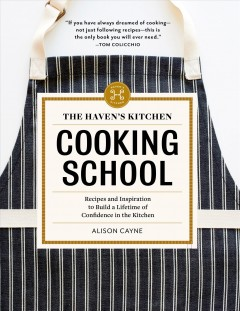 Haven's Kitchen Cooking School : Recipes and Inspiration to Build a Lifetime of Confidence in the Kitchen - Alison Cayne