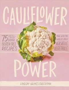 Cauliflower Power : 75 Feel-good, Gluten-free Recipes Made With the World's Most Versatile Vegetable - Lindsay Grimes Freedman