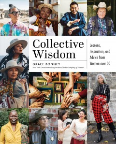 Collective Wisdom : Lessons, Inspiration, and Advice from Women over 50 - Grace Bonney