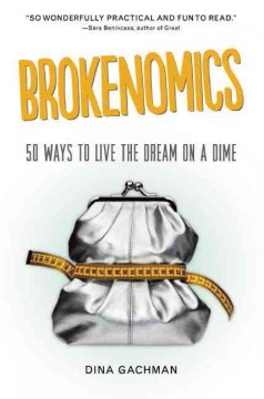 Brokenomics : 50 Ways to Live the Dream on a Dime - Dina Gachman