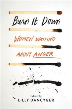 Burn It Down : Women Writing About Anger - Lilly (EDT) Dancyger