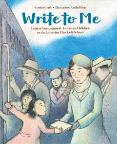 Write to me : letters from Japanese American children to the Librarian they left behind - Cynthia Grady