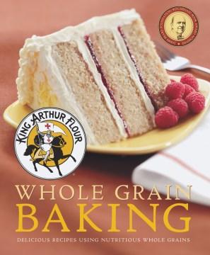 King Arthur Flour Whole Grain Baking : Delicious Recipes Using Nutritious Whole Grains -  King Arthur Flour (COR)