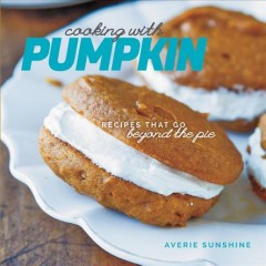 Cooking With Pumpkin : Go Beyond the Pie With Luscious Recipes for Cakes, Cookies, Drinks, and More - Averie Sunshine