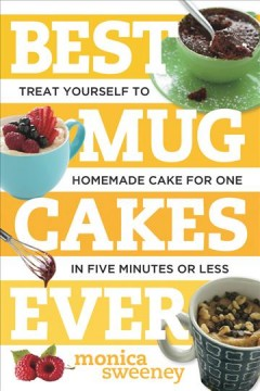 Best Mug Cakes Ever : Treat Yourself to Homemade Cake for One in Five Minutes or Less - Monica Sweeney