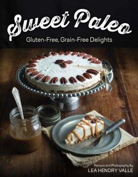 Sweet Paleo : Gluten-Free, Grain-Free Delights - Lea Hendry Valle