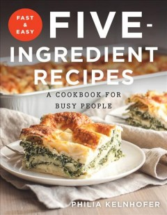 Fast & easy five-ingredient recipes : a cookbook for busy people - Philia Kelnhofer