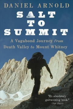 Salt to Summit : a vagabond journey from Death Valley to Mount Whitney - Daniel Arnold