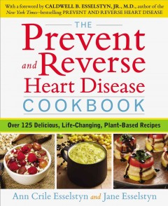 Prevent and Reverse Heart Disease Cookbook : Over 125 Delicious, Life-Changing, Plant-Based Recipes - Ann Crile; Esselstyn Esselstyn