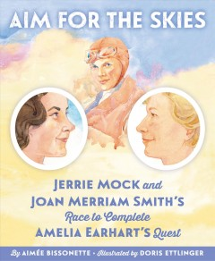 Aim for the Skies : Jerrie Mock and Joan Merriam Smith's Race to Complete Amelia Earhart's Quest - Aimee; Ettlinger Bissonette