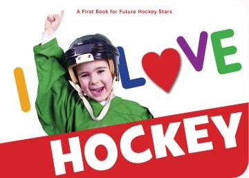 I love hockey : a first book for future hockey stars.