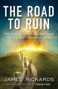 Road to Ruin : The Global Elites' Secret Plan for the Next Financial Crisis - James Rickards