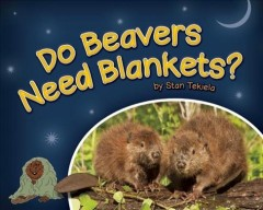 Do beavers need blankets? - Stan Tekiela