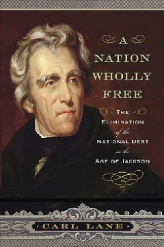 Nation Wholly Free : The Elimination of the National Debt in the Age of Jackson - Carl Lane