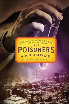 The poisoner's handbook: murder and the birth of forensic medicine in jazz age New York - Deborah Blum