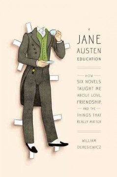 A Jane Austen education : how six novels taught me about love, friendship, and the things that really matter - William Deresiewicz