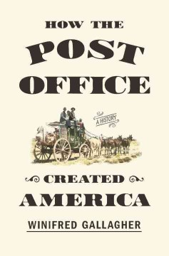 How the post office created America : a history - Winifred Gallagher