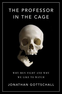 Professor in the Cage : Why Men Fight and Why We Like to Watch - Jonathan Gottschall