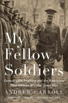 My fellow soldiers : General John Pershing and the Americans who helped win the Great War / Andrew Carroll - Andrew Carroll