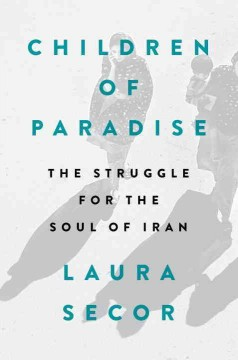 Children of Paradise : The Struggle for the Soul of Iran - Laura Secor