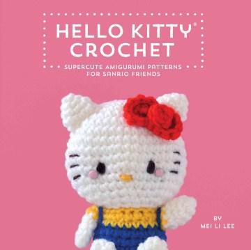 Hello Kitty Crochet Supercute Amigurumi Patterns for Sanrio Friends - Mei Li Lee