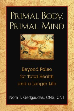Primal body, primal mind : beyond the paleo diet for total health and a longer life - Nora T Gedgaudas