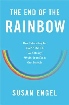 End of the Rainbow : How Educating for Happiness Not Money Would Transform Our Schools - Susan Engel