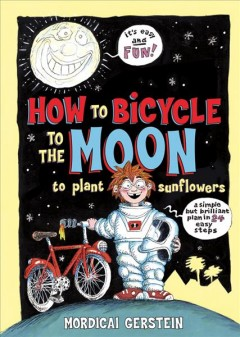 How to bicycle to the moon to plant sunflowers : a simple but brilliant plan in 24 easy steps - Mordicai Gerstein