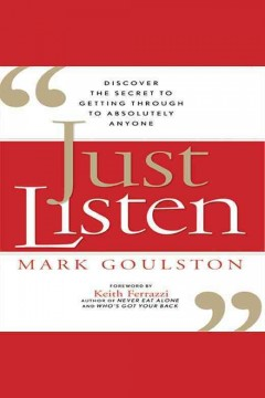 Just listen : discover the secret to getting through to absolutely anyone - Mark Goulston