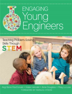Engaging young engineers : teaching problem-solving skills through STEM - Angela Stone-MacDonald