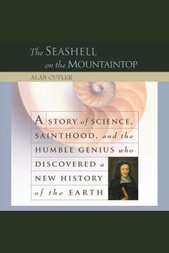 The seashell on the mountaintop : a story of science, sainthood, and the humble genius who discovered a new history of the earth - A. (Alan) Cutler