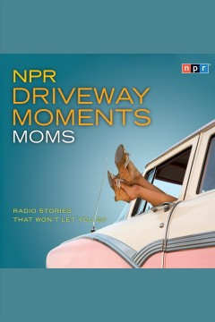 NPR driveway moments : radio stories that won't let you go. Moms.