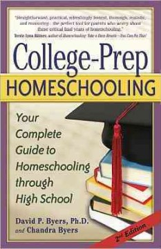 College-prep homeschooling : your complete guide to homeschooling through high school - David P Byers