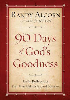 90 days of God's goodness : daily reflections that shine light on personal darkness - Randy C Alcorn