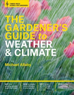 Gardener's Guide to Weather and Climate : How to Understand the Weather and Make It Work for You - Michael Allaby