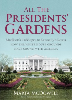 All the Presidents' gardens : Madison's cabbages to Kennedy's roses : how the White House grounds have grown with America - Marta McDowell